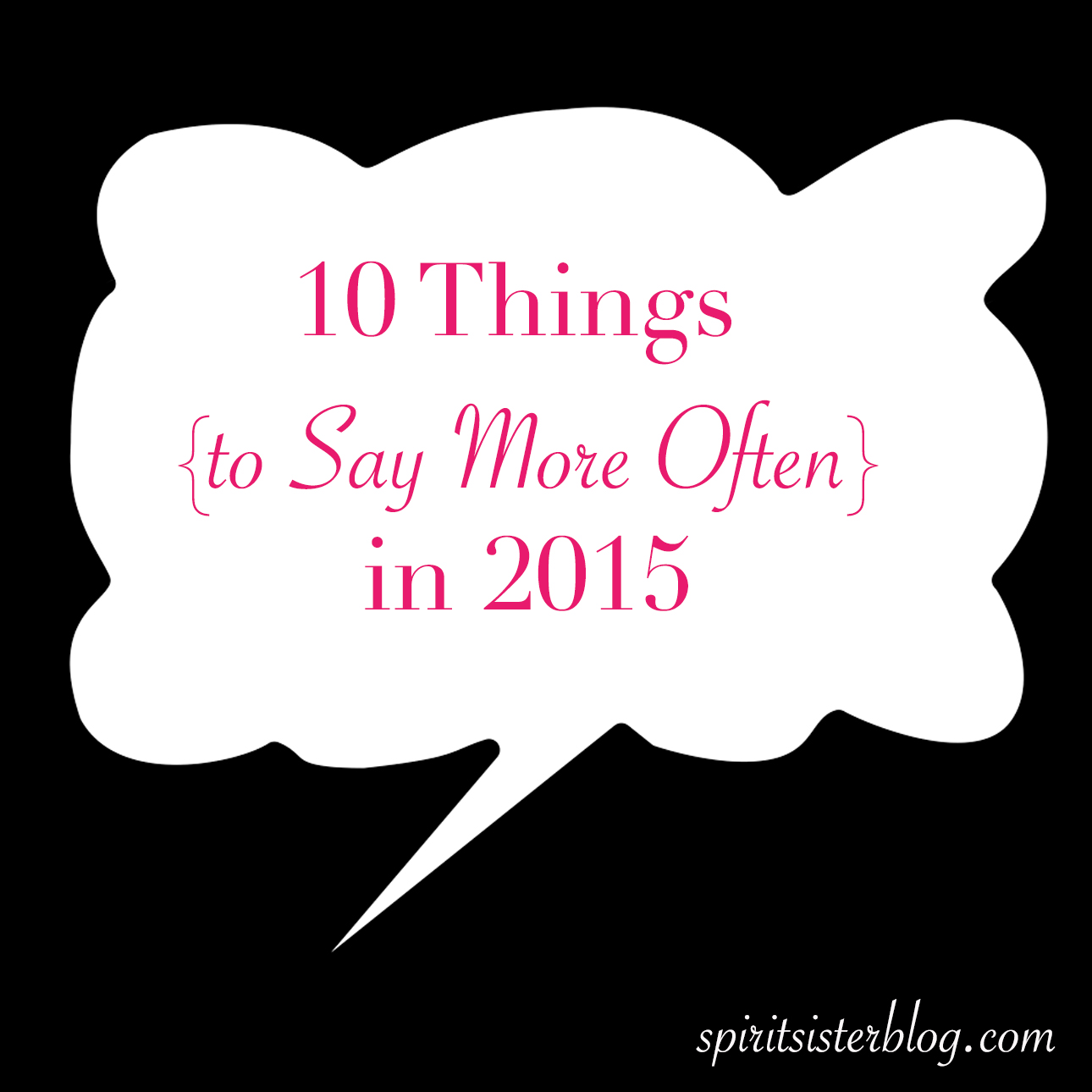 10 Things We Should Say More Often In 2015 Spirit Sister